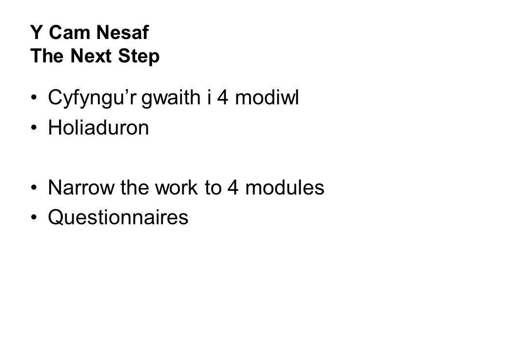 Y Cam Nesaf The Next Step Cyfyngur gwaith i 4 modiwl Holiaduron Narrow the work to 4 modules Questionnaires