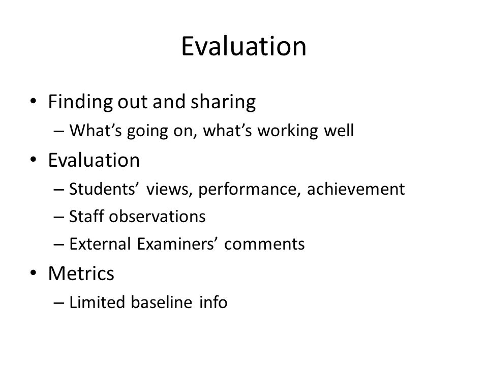 Evaluation Finding out and sharing – Whats going on, whats working well Evaluation – Students views, performance, achievement – Staff observations – External Examiners comments Metrics – Limited baseline info