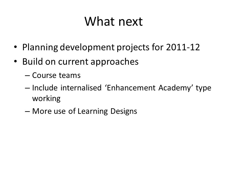 What next Planning development projects for 2011-12 Build on current approaches – Course teams – Include internalised Enhancement Academy type working – More use of Learning Designs