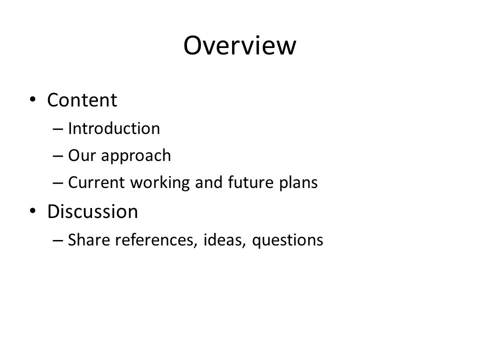 Overview Content – Introduction – Our approach – Current working and future plans Discussion – Share references, ideas, questions
