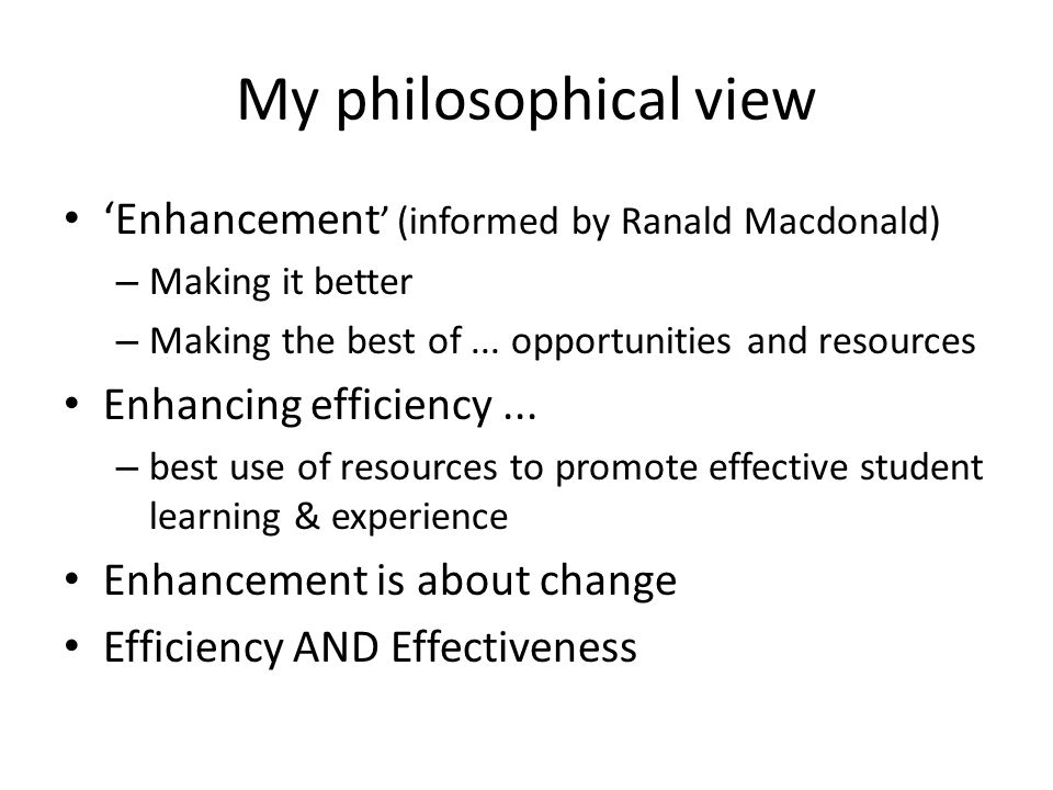My philosophical view Enhancement (informed by Ranald Macdonald) – Making it better – Making the best of...