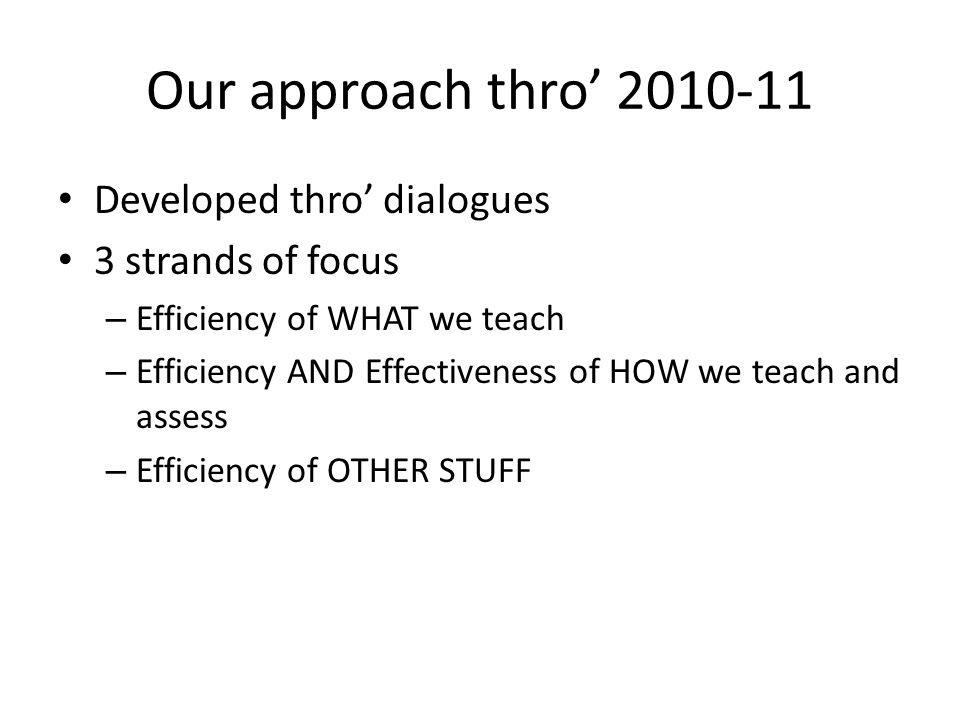 Our approach thro 2010-11 Developed thro dialogues 3 strands of focus – Efficiency of WHAT we teach – Efficiency AND Effectiveness of HOW we teach and assess – Efficiency of OTHER STUFF