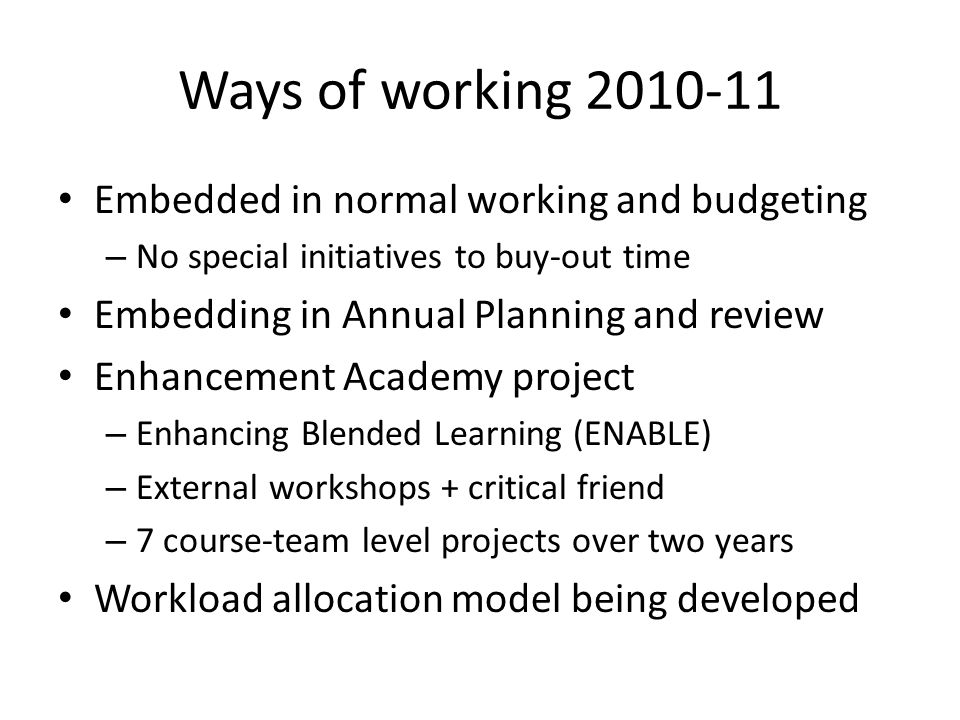 Ways of working 2010-11 Embedded in normal working and budgeting – No special initiatives to buy-out time Embedding in Annual Planning and review Enhancement Academy project – Enhancing Blended Learning (ENABLE) – External workshops + critical friend – 7 course-team level projects over two years Workload allocation model being developed
