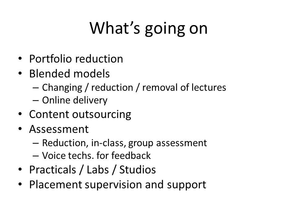 Whats going on Portfolio reduction Blended models – Changing / reduction / removal of lectures – Online delivery Content outsourcing Assessment – Reduction, in-class, group assessment – Voice techs.