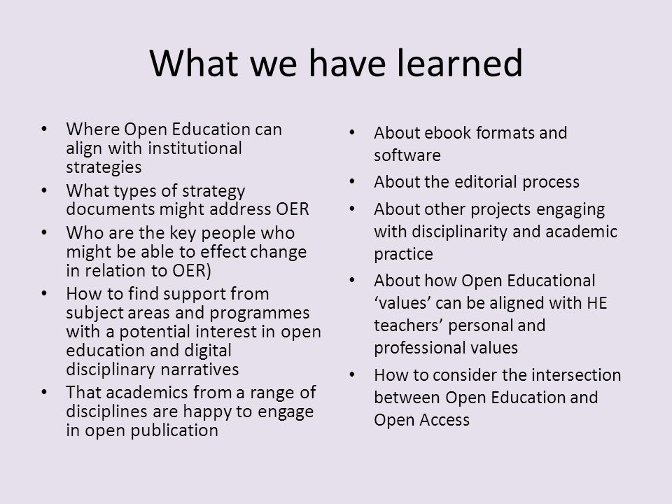 What we have learned Where Open Education can align with institutional strategies What types of strategy documents might address OER Who are the key people who might be able to effect change in relation to OER) How to find support from subject areas and programmes with a potential interest in open education and digital disciplinary narratives That academics from a range of disciplines are happy to engage in open publication About ebook formats and software About the editorial process About other projects engaging with disciplinarity and academic practice About how Open Educational values can be aligned with HE teachers personal and professional values How to consider the intersection between Open Education and Open Access