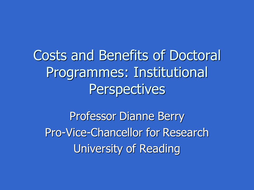 Costs and Benefits of Doctoral Programmes: Institutional Perspectives Professor Dianne Berry Pro-Vice-Chancellor for Research University of Reading