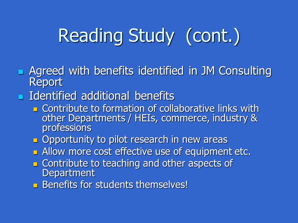 Reading Study (cont.) Agreed with benefits identified in JM Consulting Report Agreed with benefits identified in JM Consulting Report Identified additional benefits Identified additional benefits Contribute to formation of collaborative links with other Departments / HEIs, commerce, industry & professions Contribute to formation of collaborative links with other Departments / HEIs, commerce, industry & professions Opportunity to pilot research in new areas Opportunity to pilot research in new areas Allow more cost effective use of equipment etc.