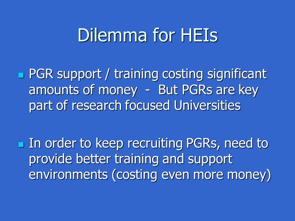 Dilemma for HEIs PGR support / training costing significant amounts of money - But PGRs are key part of research focused Universities PGR support / training costing significant amounts of money - But PGRs are key part of research focused Universities In order to keep recruiting PGRs, need to provide better training and support environments (costing even more money) In order to keep recruiting PGRs, need to provide better training and support environments (costing even more money)