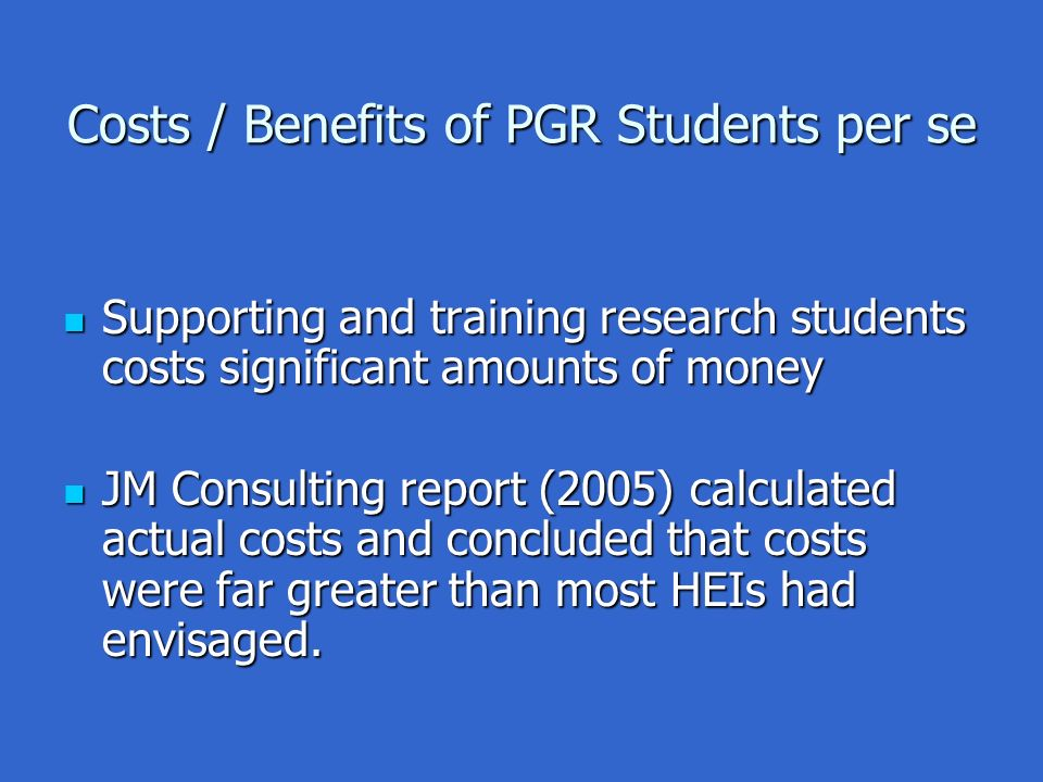 Costs / Benefits of PGR Students per se Supporting and training research students costs significant amounts of money Supporting and training research students costs significant amounts of money JM Consulting report (2005) calculated actual costs and concluded that costs were far greater than most HEIs had envisaged.