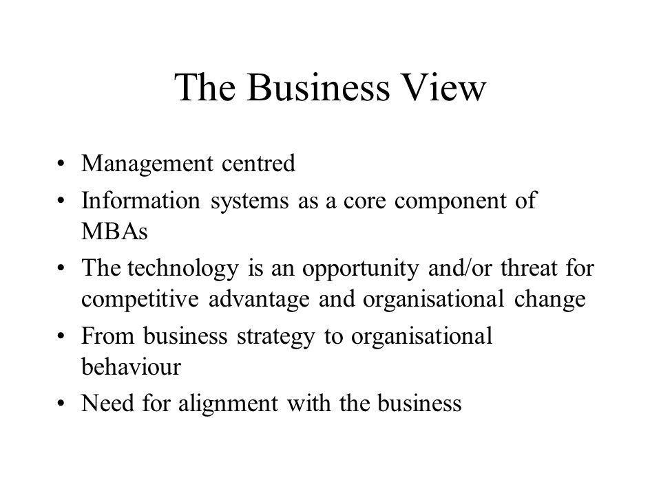 The Business View Management centred Information systems as a core component of MBAs The technology is an opportunity and/or threat for competitive advantage and organisational change From business strategy to organisational behaviour Need for alignment with the business