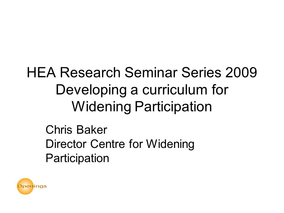 HEA Research Seminar Series 2009 Developing a curriculum for Widening Participation Chris Baker Director Centre for Widening Participation