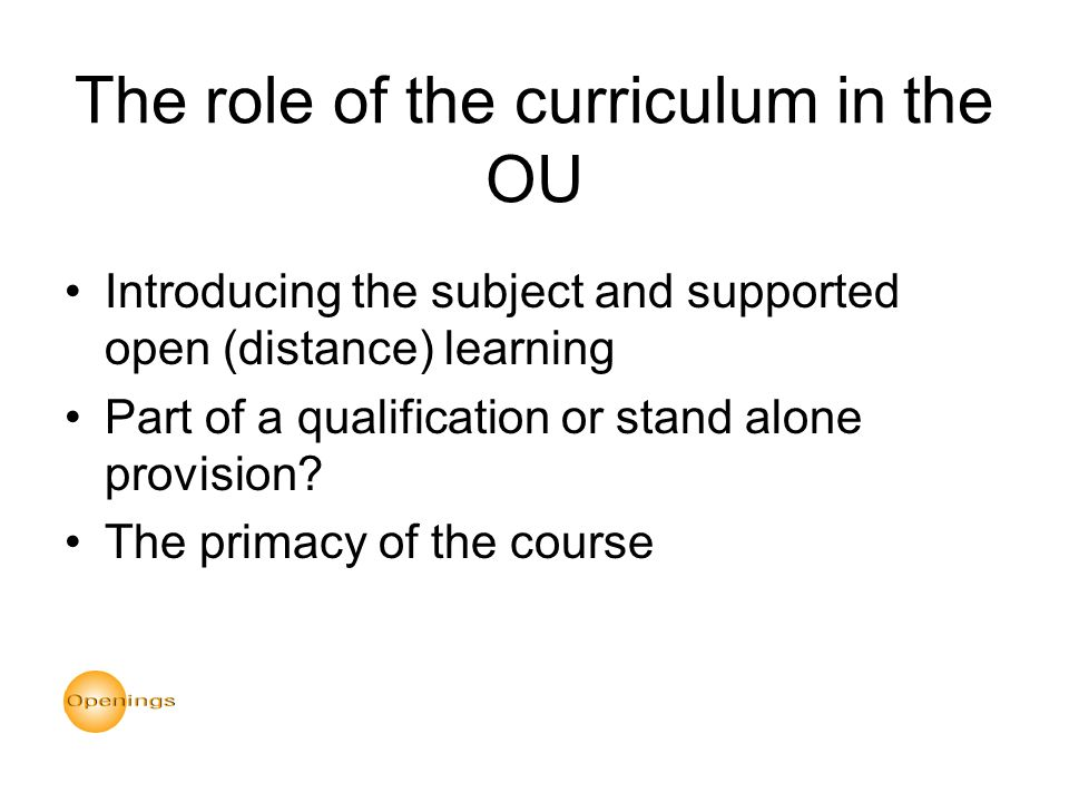 The role of the curriculum in the OU Introducing the subject and supported open (distance) learning Part of a qualification or stand alone provision.