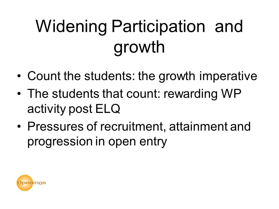 Widening Participation and growth Count the students: the growth imperative The students that count: rewarding WP activity post ELQ Pressures of recruitment, attainment and progression in open entry