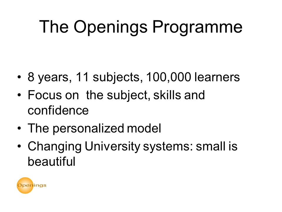 The Openings Programme 8 years, 11 subjects, 100,000 learners Focus on the subject, skills and confidence The personalized model Changing University systems: small is beautiful