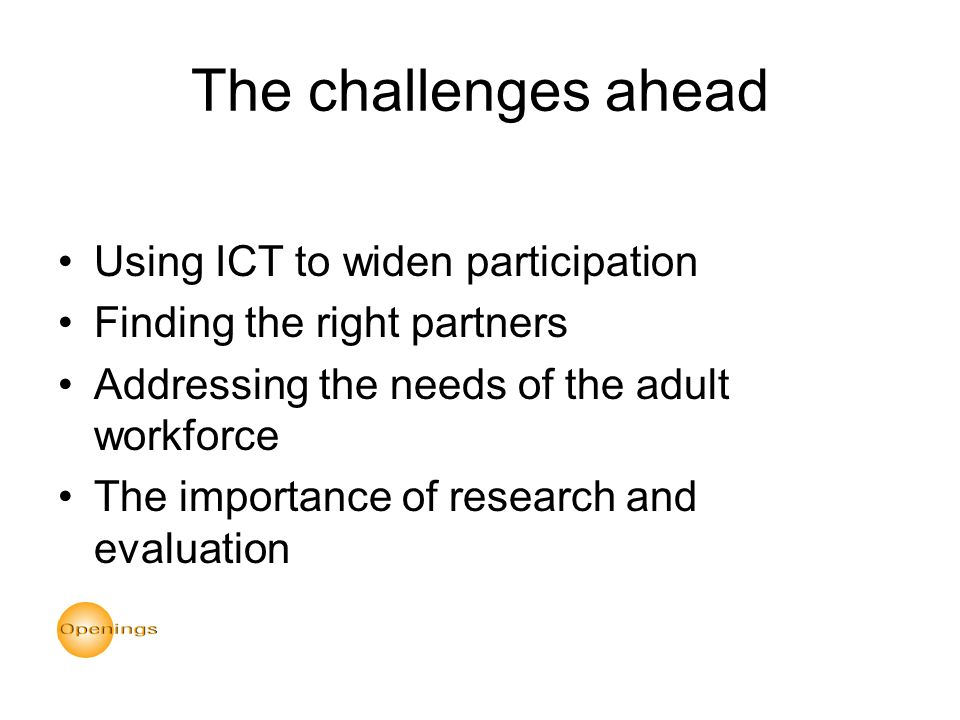 The challenges ahead Using ICT to widen participation Finding the right partners Addressing the needs of the adult workforce The importance of research and evaluation