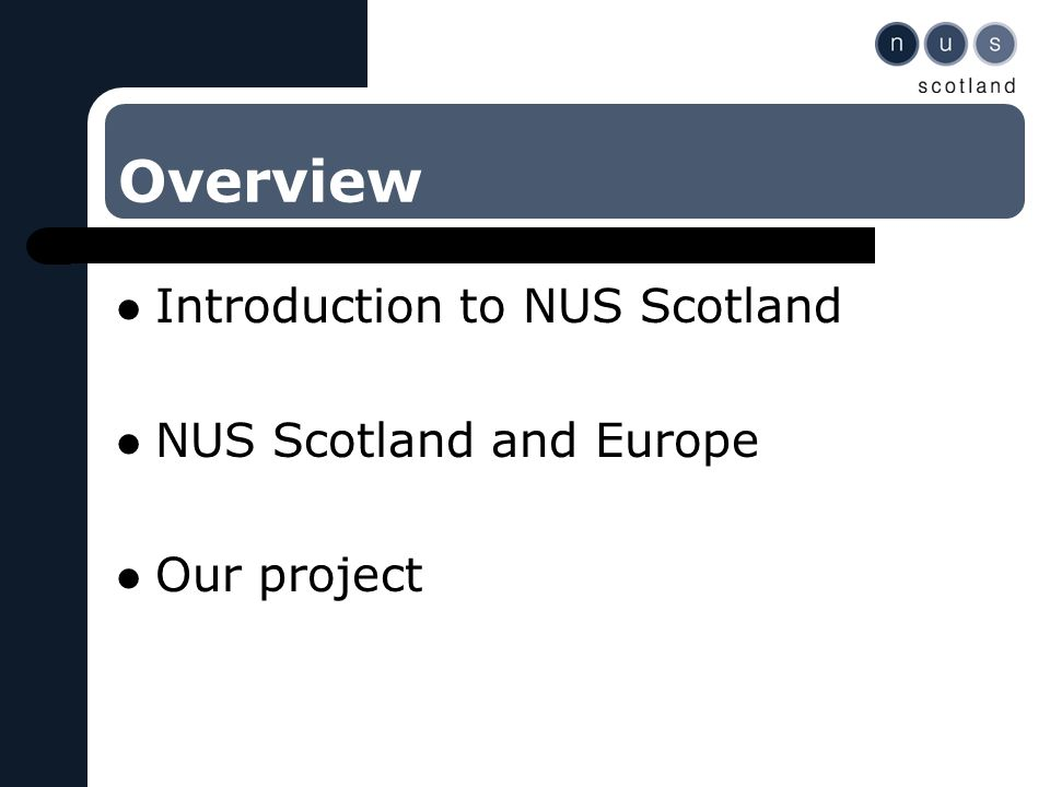 Overview Introduction to NUS Scotland NUS Scotland and Europe Our project