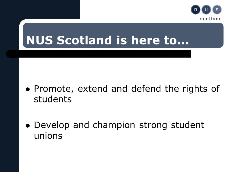 NUS Scotland is here to… Promote, extend and defend the rights of students Develop and champion strong student unions