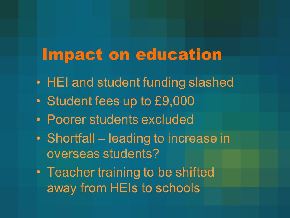 Impact on education HEI and student funding slashed Student fees up to £9,000 Poorer students excluded Shortfall – leading to increase in overseas students.