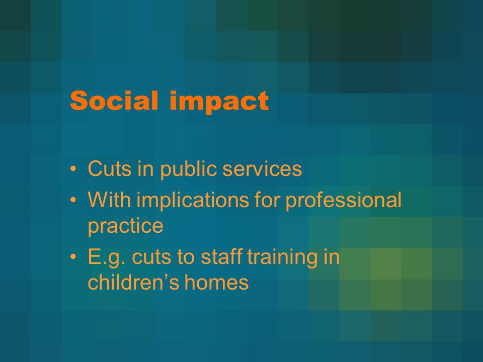 Social impact Cuts in public services With implications for professional practice E.g.
