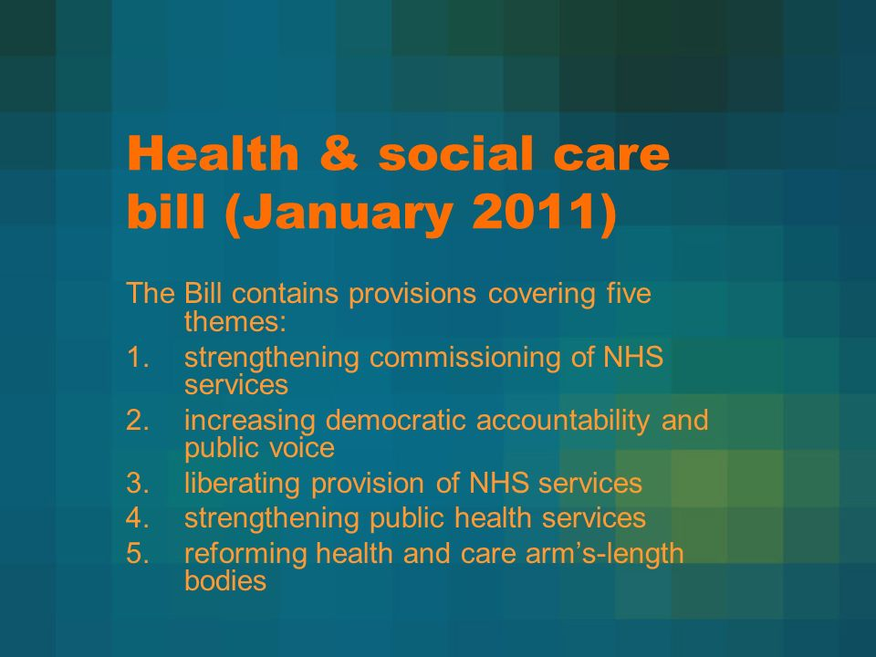 Health & social care bill (January 2011) The Bill contains provisions covering five themes: 1.strengthening commissioning of NHS services 2.increasing democratic accountability and public voice 3.liberating provision of NHS services 4.strengthening public health services 5.reforming health and care arms-length bodies