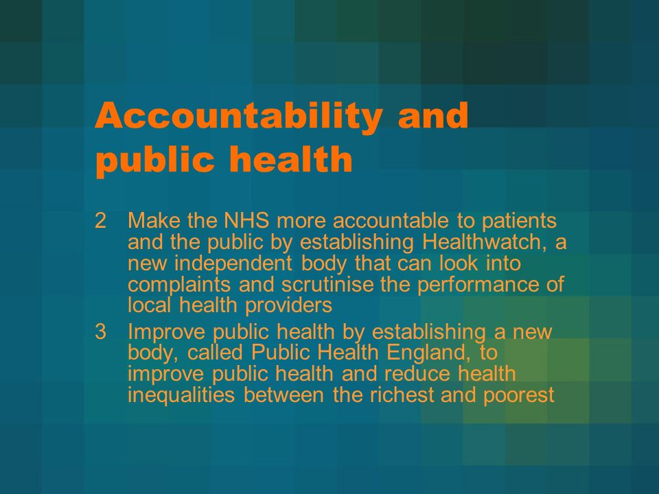 Accountability and public health 2Make the NHS more accountable to patients and the public by establishing Healthwatch, a new independent body that can look into complaints and scrutinise the performance of local health providers 3Improve public health by establishing a new body, called Public Health England, to improve public health and reduce health inequalities between the richest and poorest
