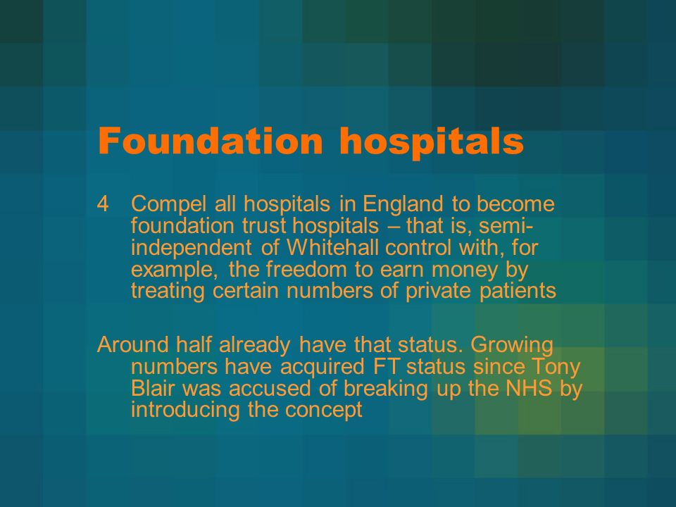 Foundation hospitals 4Compel all hospitals in England to become foundation trust hospitals – that is, semi- independent of Whitehall control with, for example, the freedom to earn money by treating certain numbers of private patients Around half already have that status.