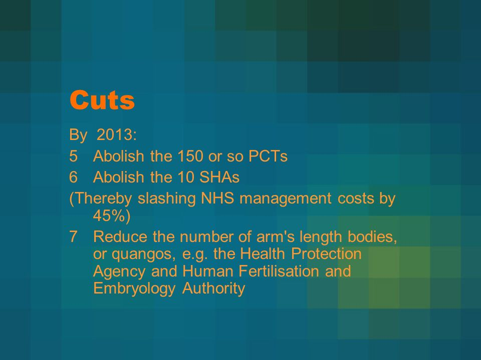 Cuts By 2013: 5Abolish the 150 or so PCTs 6Abolish the 10 SHAs (Thereby slashing NHS management costs by 45%) 7Reduce the number of arm s length bodies, or quangos, e.g.