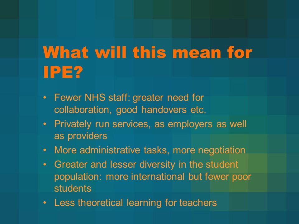 What will this mean for IPE. Fewer NHS staff: greater need for collaboration, good handovers etc.
