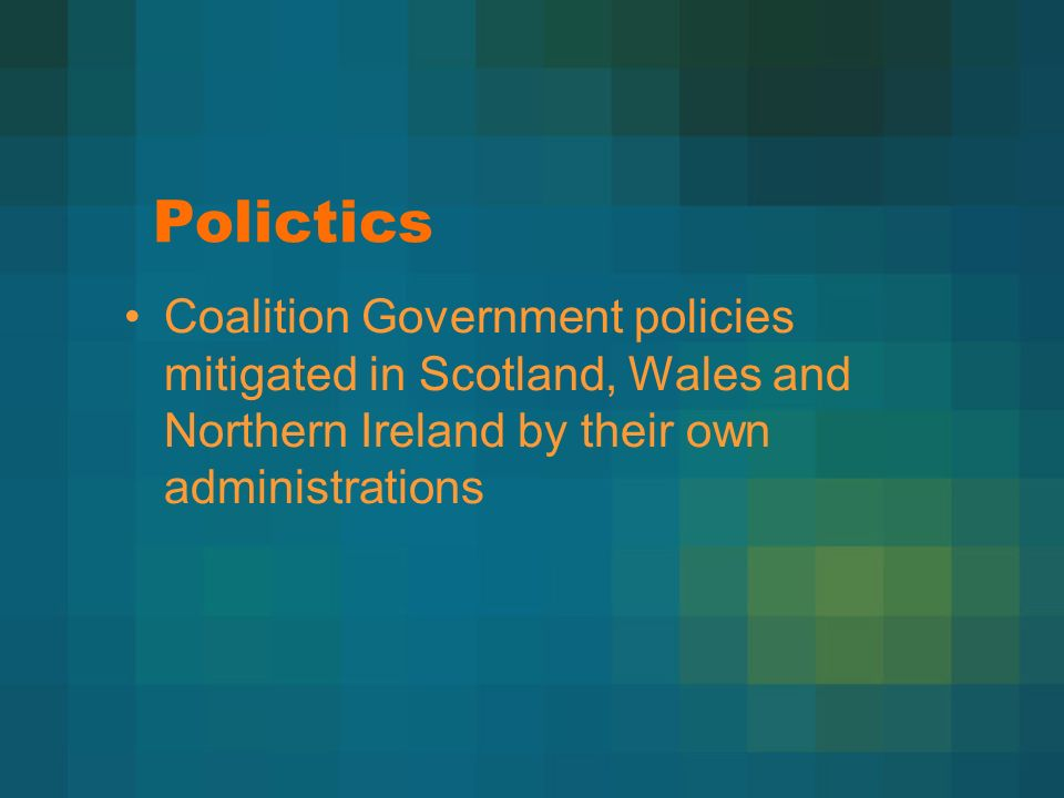 Polictics Coalition Government policies mitigated in Scotland, Wales and Northern Ireland by their own administrations