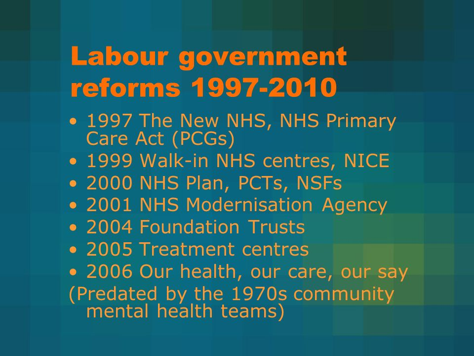 Labour government reforms 1997-2010 1997 The New NHS, NHS Primary Care Act (PCGs) 1999 Walk-in NHS centres, NICE 2000 NHS Plan, PCTs, NSFs 2001 NHS Modernisation Agency 2004 Foundation Trusts 2005 Treatment centres 2006 Our health, our care, our say (Predated by the 1970s community mental health teams)