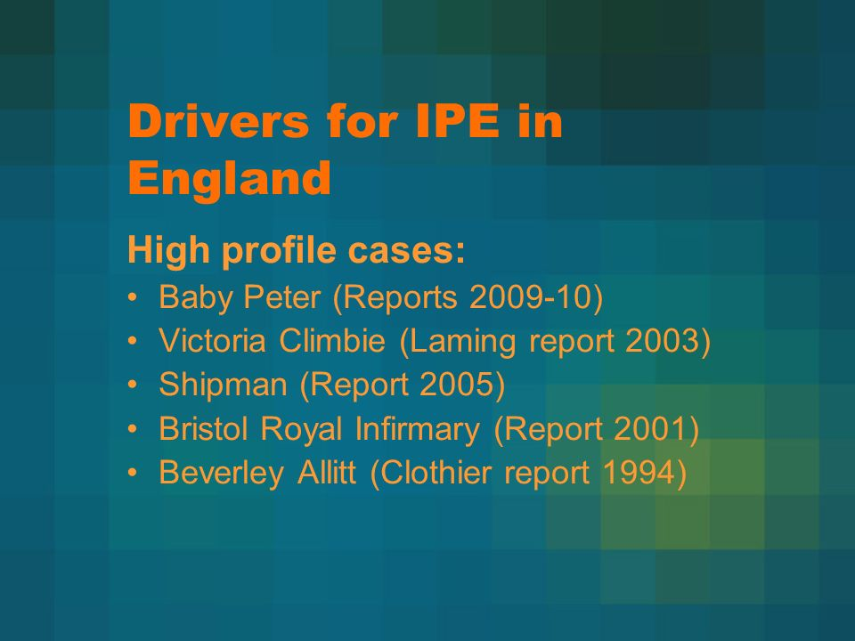 Drivers for IPE in England High profile cases: Baby Peter (Reports 2009-10) Victoria Climbie (Laming report 2003) Shipman (Report 2005) Bristol Royal Infirmary (Report 2001) Beverley Allitt (Clothier report 1994)
