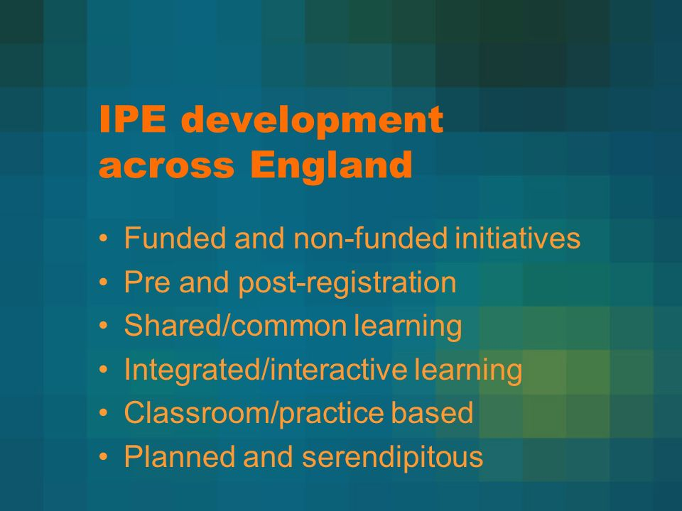 IPE development across England Funded and non-funded initiatives Pre and post-registration Shared/common learning Integrated/interactive learning Classroom/practice based Planned and serendipitous