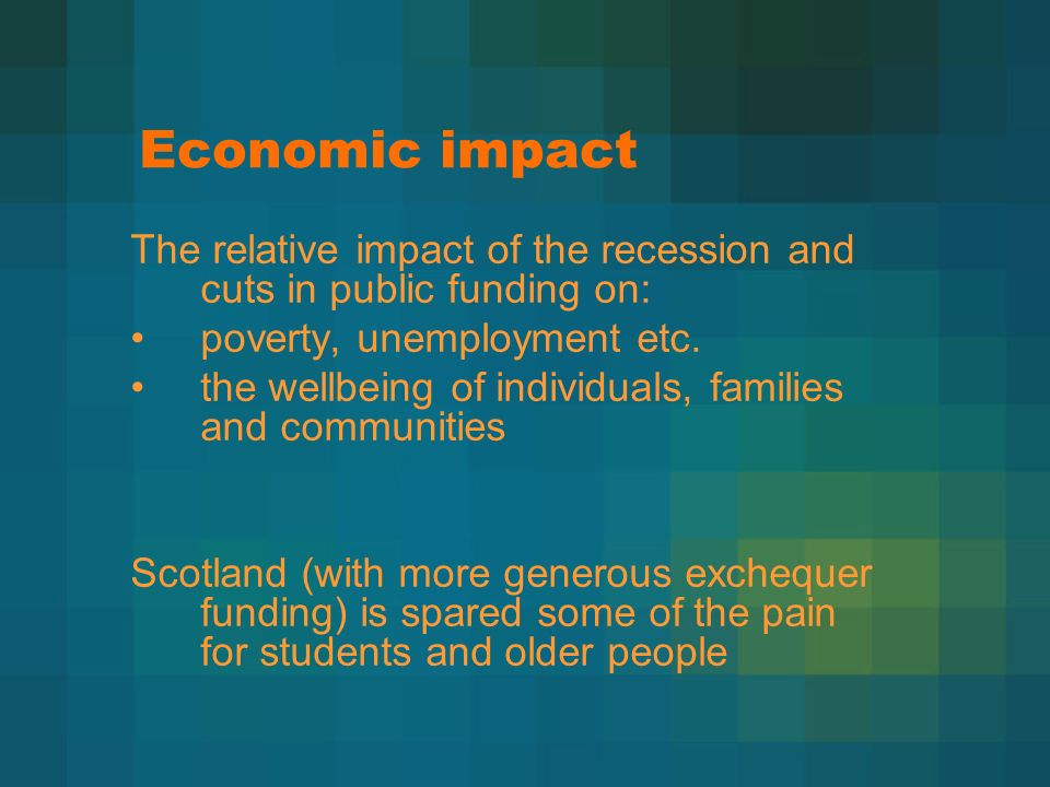 Economic impact The relative impact of the recession and cuts in public funding on: poverty, unemployment etc.