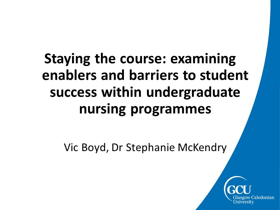 Staying the course: examining enablers and barriers to student success within undergraduate nursing programmes Vic Boyd, Dr Stephanie McKendry