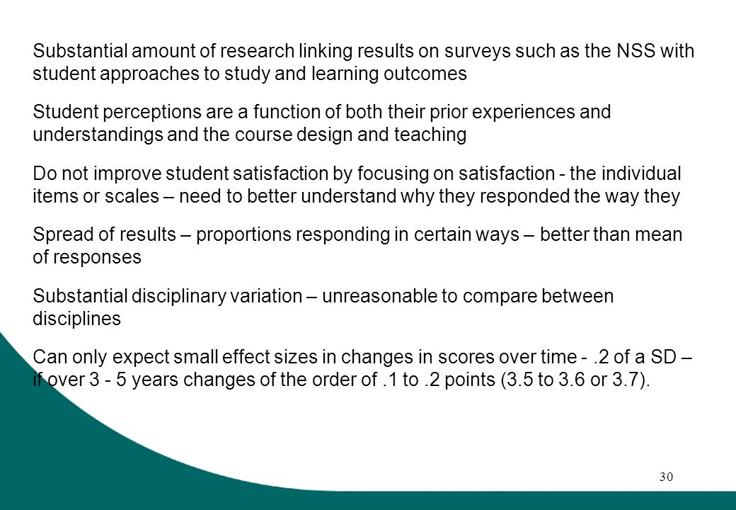 30 Substantial amount of research linking results on surveys such as the NSS with student approaches to study and learning outcomes Student perceptions are a function of both their prior experiences and understandings and the course design and teaching Do not improve student satisfaction by focusing on satisfaction - the individual items or scales – need to better understand why they responded the way they Spread of results – proportions responding in certain ways – better than mean of responses Substantial disciplinary variation – unreasonable to compare between disciplines Can only expect small effect sizes in changes in scores over time -.2 of a SD – if over 3 - 5 years changes of the order of.1 to.2 points (3.5 to 3.6 or 3.7).