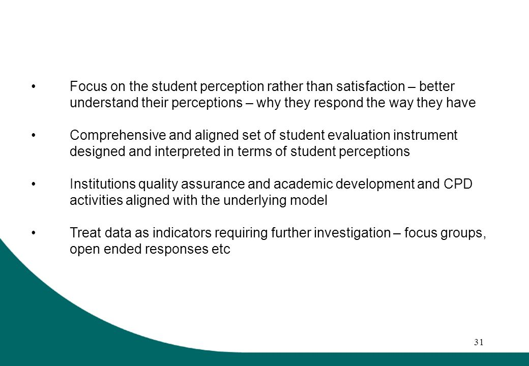 31 Focus on the student perception rather than satisfaction – better understand their perceptions – why they respond the way they have Comprehensive and aligned set of student evaluation instrument designed and interpreted in terms of student perceptions Institutions quality assurance and academic development and CPD activities aligned with the underlying model Treat data as indicators requiring further investigation – focus groups, open ended responses etc