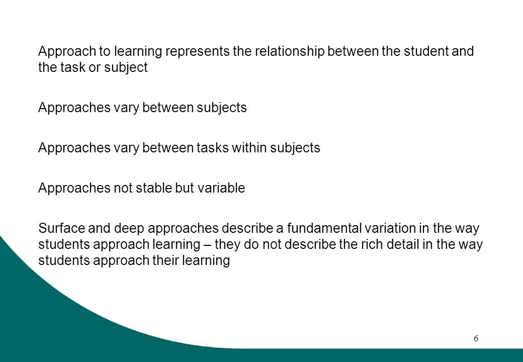 6 Approach to learning represents the relationship between the student and the task or subject Approaches vary between subjects Approaches vary between tasks within subjects Approaches not stable but variable Surface and deep approaches describe a fundamental variation in the way students approach learning – they do not describe the rich detail in the way students approach their learning