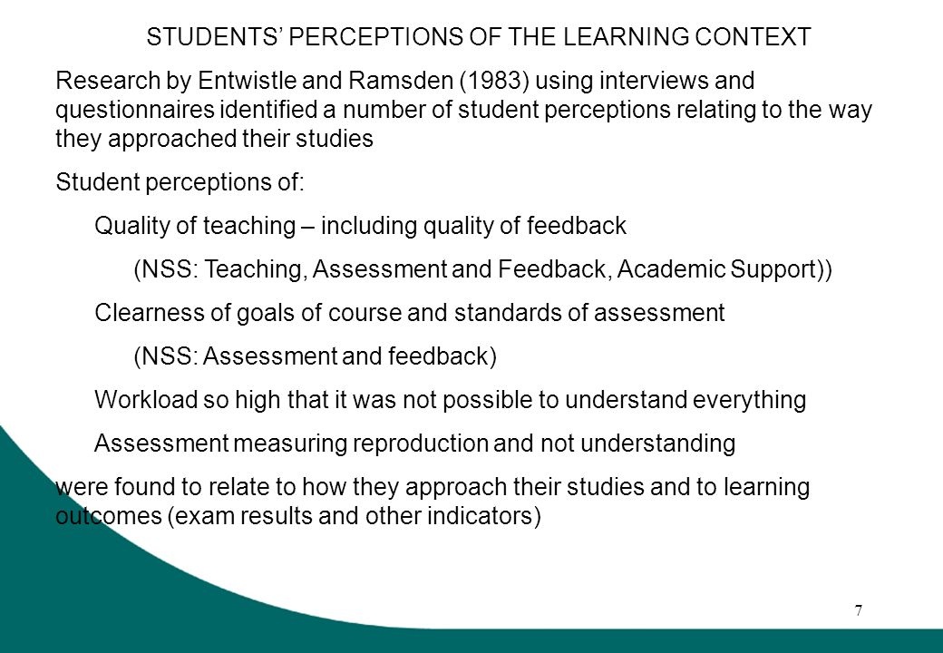 7 STUDENTS PERCEPTIONS OF THE LEARNING CONTEXT Research by Entwistle and Ramsden (1983) using interviews and questionnaires identified a number of student perceptions relating to the way they approached their studies Student perceptions of: Quality of teaching – including quality of feedback (NSS: Teaching, Assessment and Feedback, Academic Support)) Clearness of goals of course and standards of assessment (NSS: Assessment and feedback) Workload so high that it was not possible to understand everything Assessment measuring reproduction and not understanding were found to relate to how they approach their studies and to learning outcomes (exam results and other indicators)