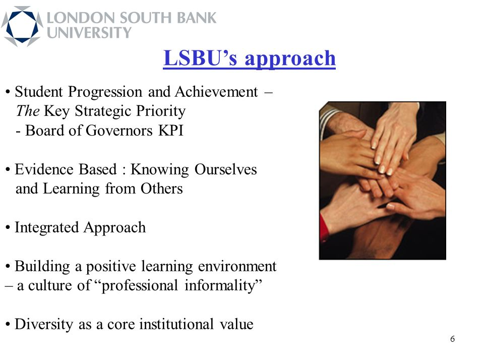 66 66 6 Student Progression and Achievement – The Key Strategic Priority - Board of Governors KPI Evidence Based : Knowing Ourselves and Learning from Others Integrated Approach Building a positive learning environment – a culture of professional informality Diversity as a core institutional value LSBUs approach