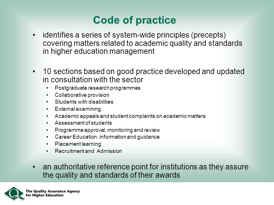 Code of practice identifies a series of system-wide principles (precepts) covering matters related to academic quality and standards in higher education management 10 sections based on good practice developed and updated in consultation with the sector Postgraduate research programmes Collaborative provision Students with disabilities External examining Academic appeals and student complaints on academic matters Assessment of students Programme approval, monitoring and review Career Education, information and guidance Placement learning Recruitment and Admission an authoritative reference point for institutions as they assure the quality and standards of their awards