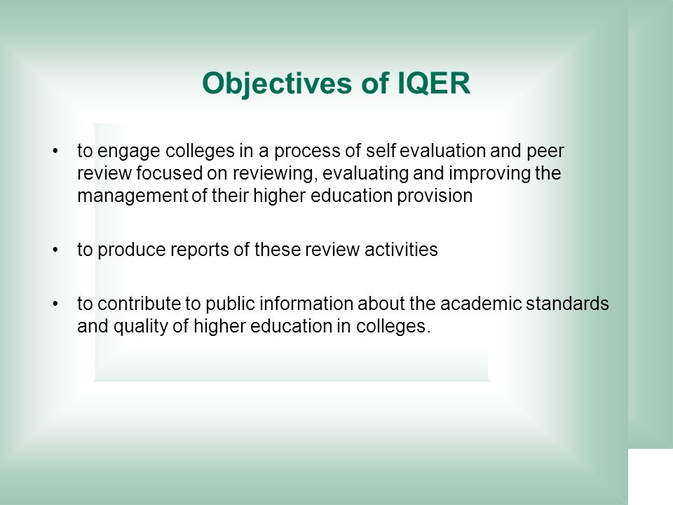 to engage colleges in a process of self evaluation and peer review focused on reviewing, evaluating and improving the management of their higher education provision to produce reports of these review activities to contribute to public information about the academic standards and quality of higher education in colleges.
