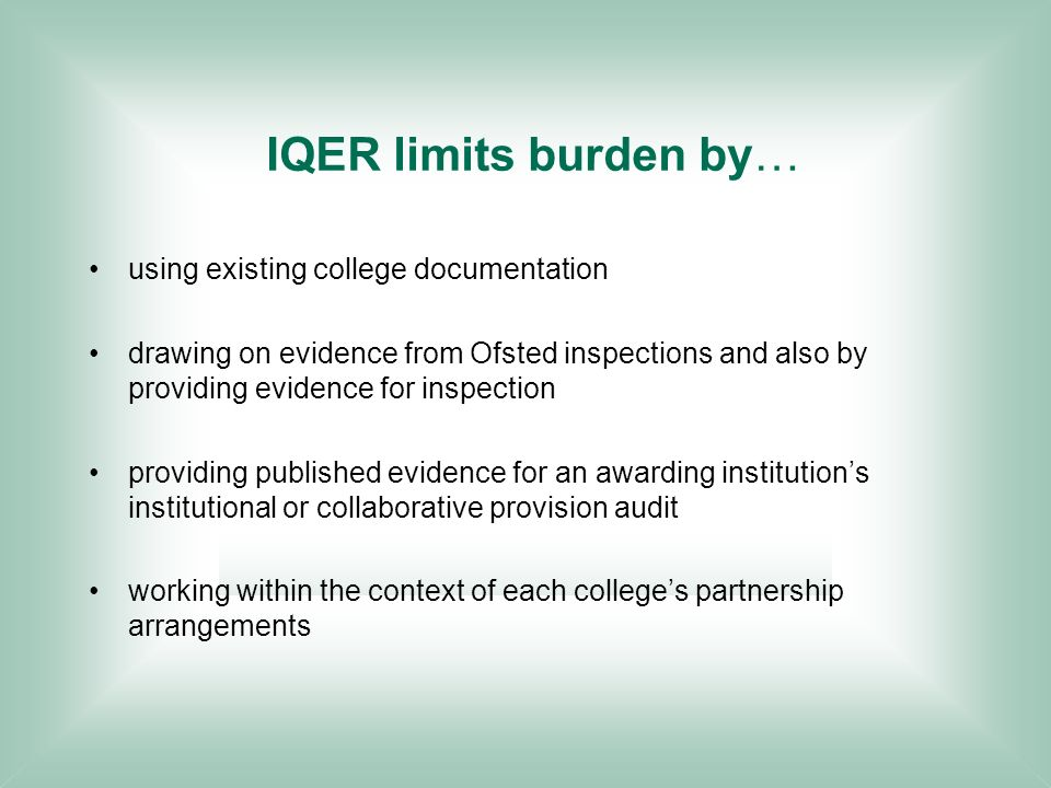 using existing college documentation drawing on evidence from Ofsted inspections and also by providing evidence for inspection providing published evidence for an awarding institutions institutional or collaborative provision audit working within the context of each colleges partnership arrangements IQER limits burden by…