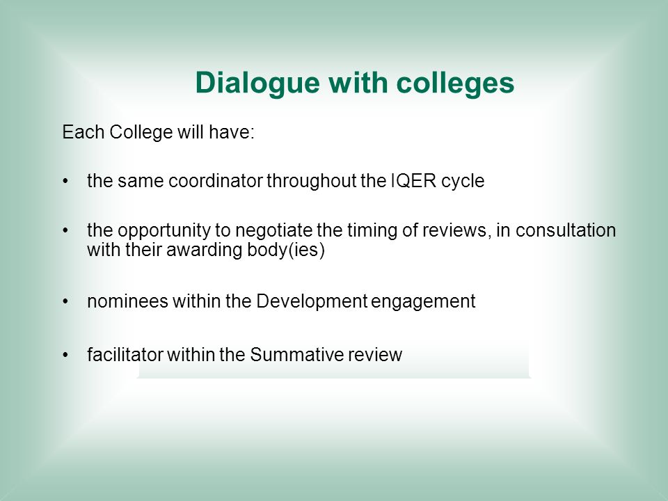 Dialogue with colleges Each College will have: the same coordinator throughout the IQER cycle the opportunity to negotiate the timing of reviews, in consultation with their awarding body(ies) nominees within the Development engagement facilitator within the Summative review