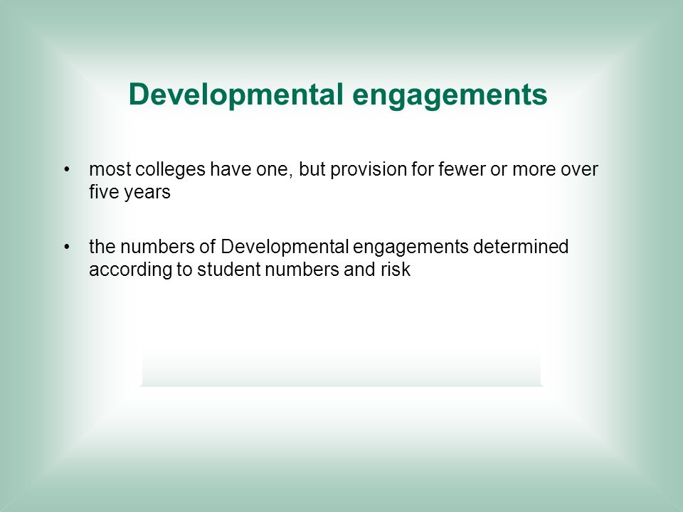 Developmental engagements most colleges have one, but provision for fewer or more over five years the numbers of Developmental engagements determined according to student numbers and risk