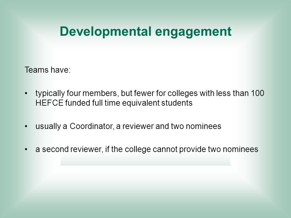 Developmental engagement Teams have: typically four members, but fewer for colleges with less than 100 HEFCE funded full time equivalent students usually a Coordinator, a reviewer and two nominees a second reviewer, if the college cannot provide two nominees