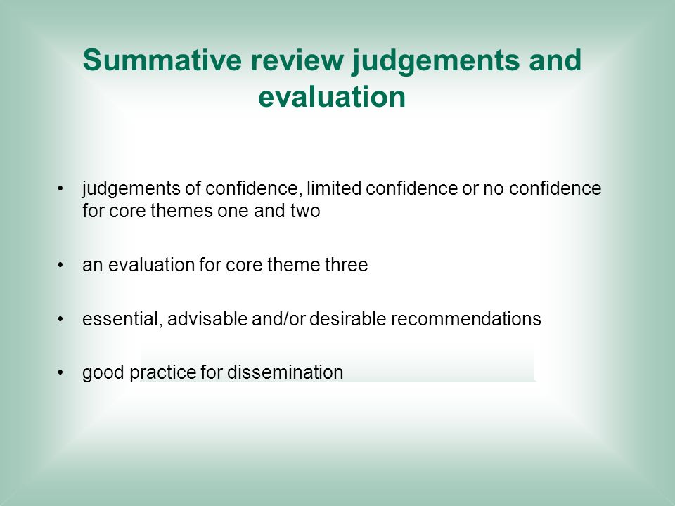 Summative review judgements and evaluation judgements of confidence, limited confidence or no confidence for core themes one and two an evaluation for core theme three essential, advisable and/or desirable recommendations good practice for dissemination