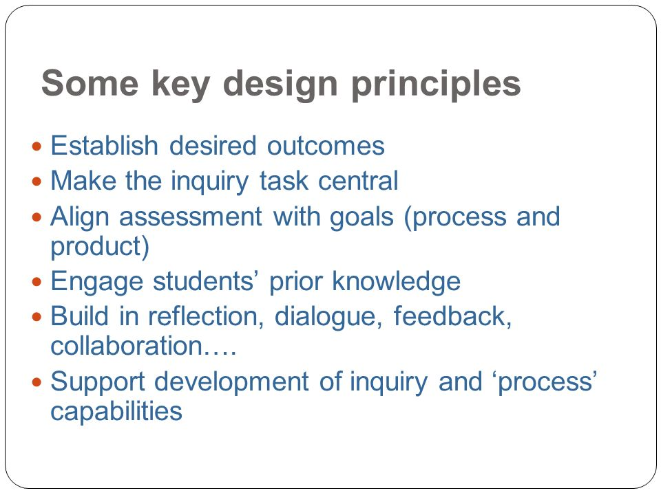 Some key design principles 14 Establish desired outcomes Make the inquiry task central Align assessment with goals (process and product) Engage students prior knowledge Build in reflection, dialogue, feedback, collaboration….