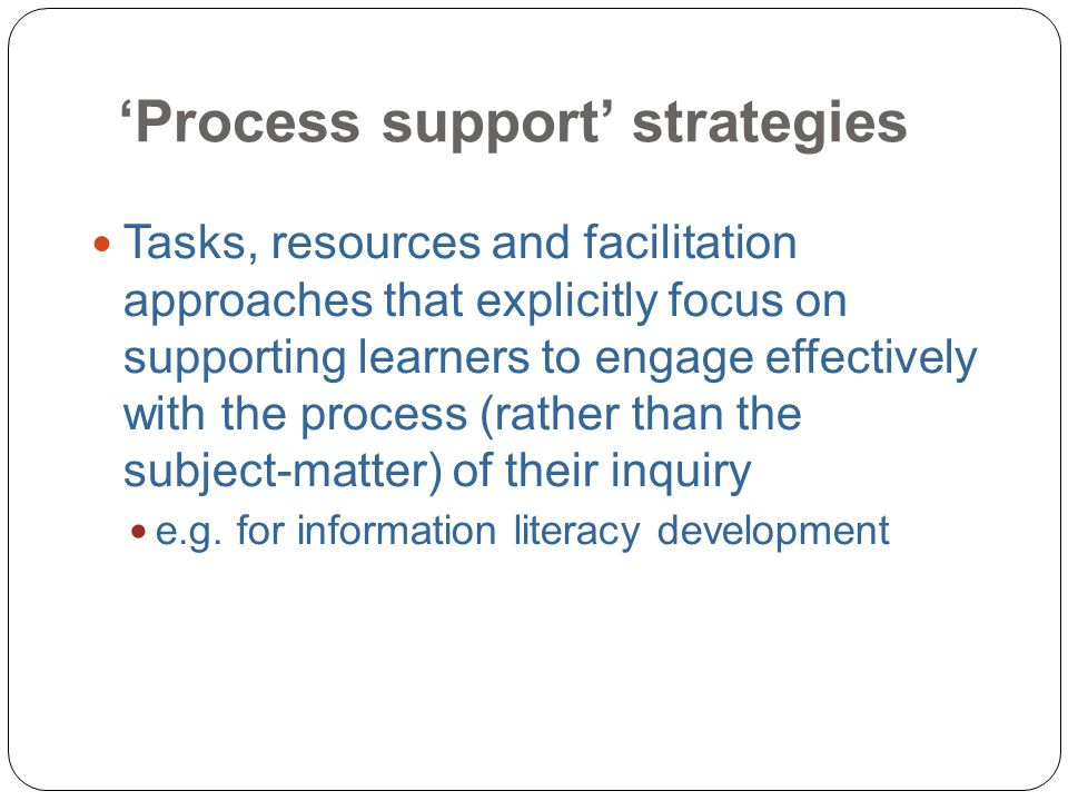 Process support strategies 16 Tasks, resources and facilitation approaches that explicitly focus on supporting learners to engage effectively with the process (rather than the subject-matter) of their inquiry e.g.
