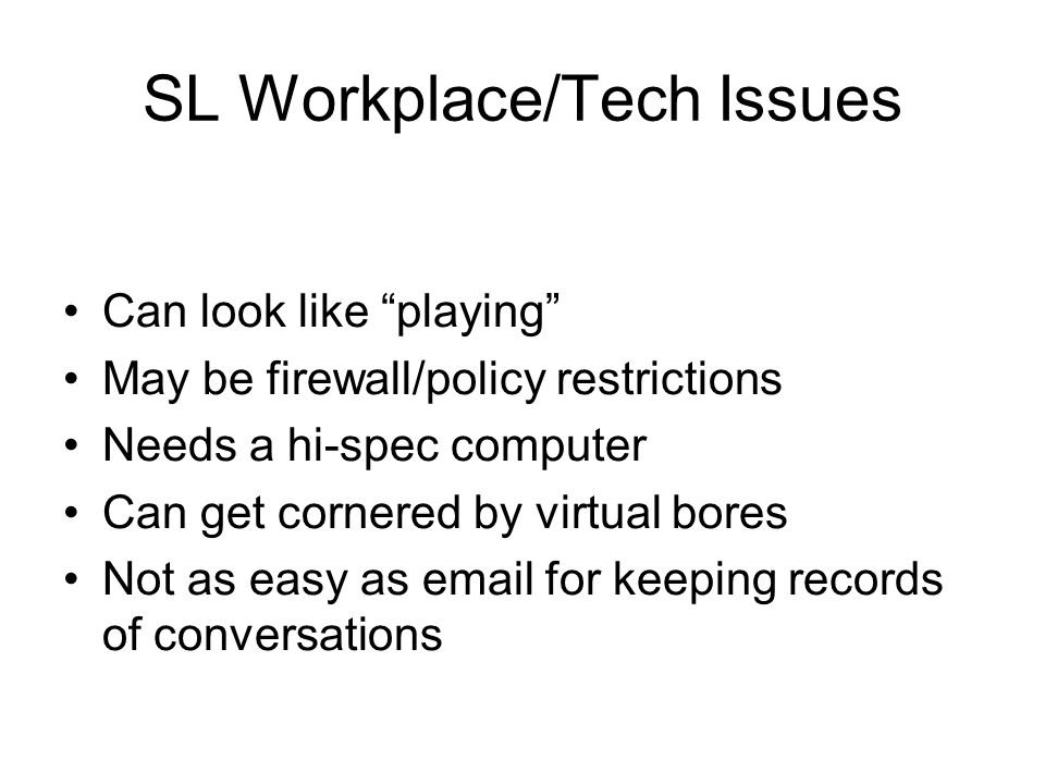 SL Workplace/Tech Issues Can look like playing May be firewall/policy restrictions Needs a hi-spec computer Can get cornered by virtual bores Not as easy as email for keeping records of conversations