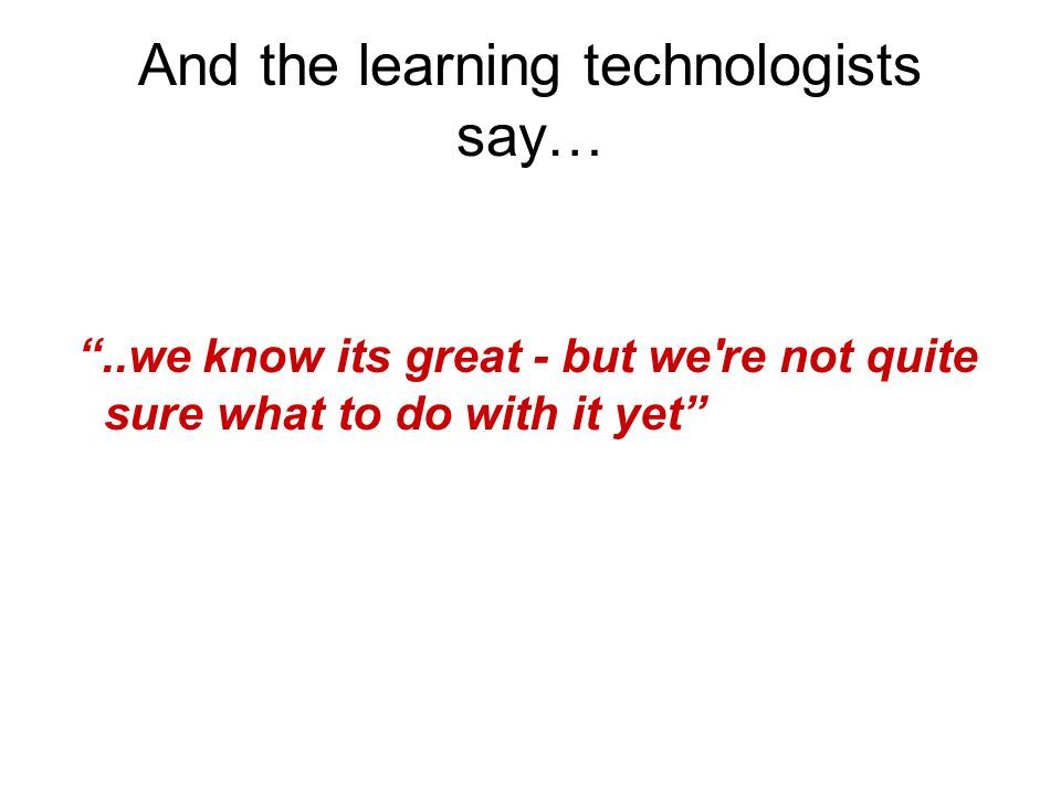 And the learning technologists say…..we know its great - but we re not quite sure what to do with it yet